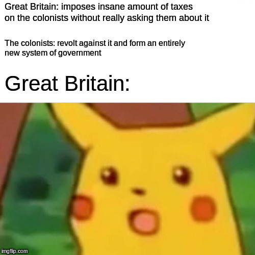 Surprised Pikachu | Great Britain: imposes insane amount of taxes on the colonists without really asking them about it The colonists: revolt against it and form | image tagged in memes,surprised pikachu | made w/ Imgflip meme maker