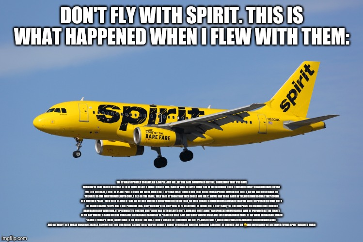Spirit Airlines | DON'T FLY WITH SPIRIT. THIS IS WHAT HAPPENED WHEN I FLEW WITH THEM: SO, IT WAS SUPPOSED TO LEAVE AT 9:50 P.M. AND WE LEFT THE GATE SOMEWHAT  | image tagged in spirit airlines | made w/ Imgflip meme maker