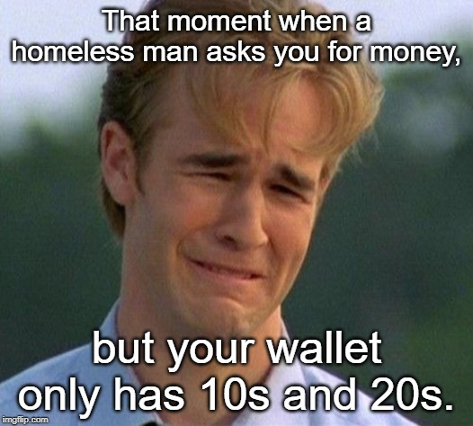 1990s First World Problems |  That moment when a homeless man asks you for money, but your wallet only has 10s and 20s. | image tagged in memes,1990s first world problems | made w/ Imgflip meme maker