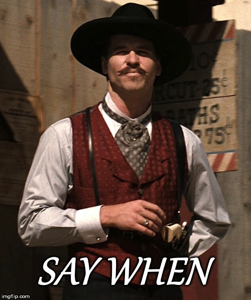 SAY WHEN | image tagged in say when,tombstone,doc,holiday,movie | made w/ Imgflip meme maker