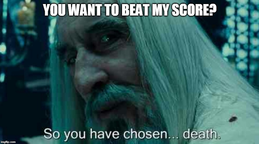 So you have chosen death | YOU WANT TO BEAT MY SCORE? | image tagged in so you have chosen death | made w/ Imgflip meme maker