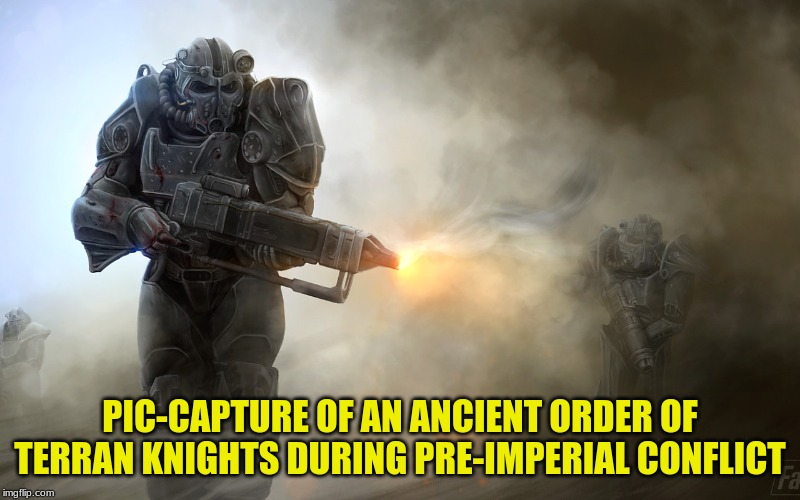 Is Fallout The Prequel To Warhammer 40K? | PIC-CAPTURE OF AN ANCIENT ORDER OF TERRAN KNIGHTS DURING PRE-IMPERIAL CONFLICT | image tagged in fallout,brotherhood of steel,warhammer 40k,imperium | made w/ Imgflip meme maker