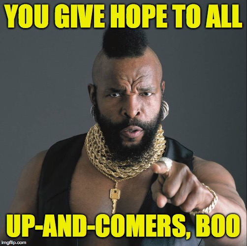 Mister-T | YOU GIVE HOPE TO ALL UP-AND-COMERS, BOO | image tagged in mister-t | made w/ Imgflip meme maker