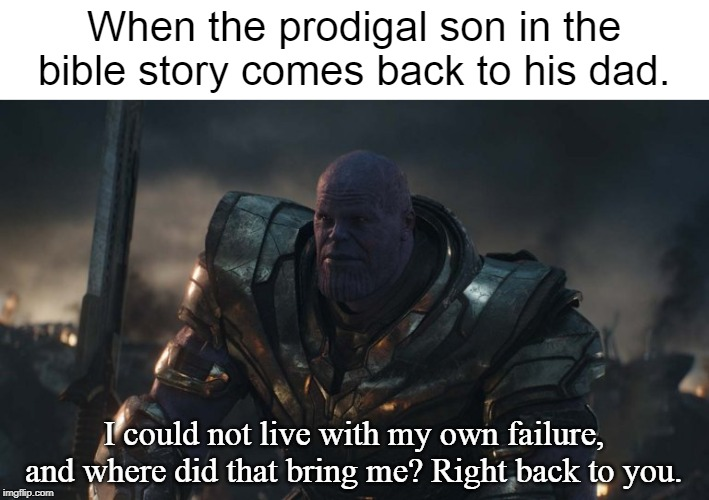 One of the first memes I ever made. |  When the prodigal son in the bible story comes back to his dad. I could not live with my own failure, and where did that bring me? Right back to you. | image tagged in you could not live with your own failure,christian,jesus christ,holy bible | made w/ Imgflip meme maker