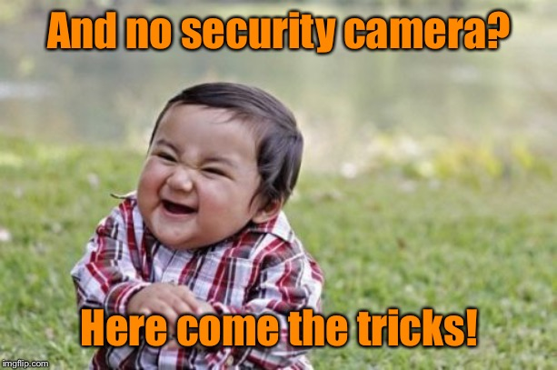 Evil Toddler Meme | And no security camera? Here come the tricks! | image tagged in memes,evil toddler | made w/ Imgflip meme maker