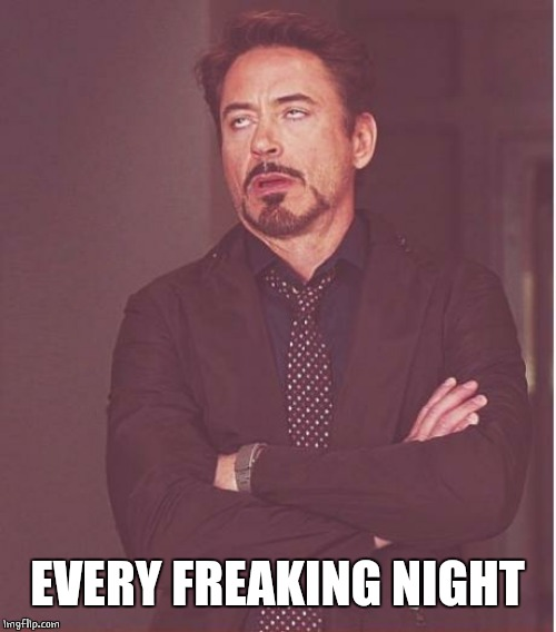 Face You Make Robert Downey Jr Meme | EVERY FREAKING NIGHT | image tagged in memes,face you make robert downey jr | made w/ Imgflip meme maker