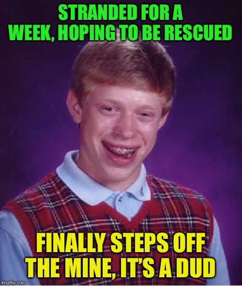 Bad Luck Brian Meme | STRANDED FOR A WEEK, HOPING TO BE RESCUED FINALLY STEPS OFF THE MINE, IT'S A DUD | image tagged in memes,bad luck brian | made w/ Imgflip meme maker