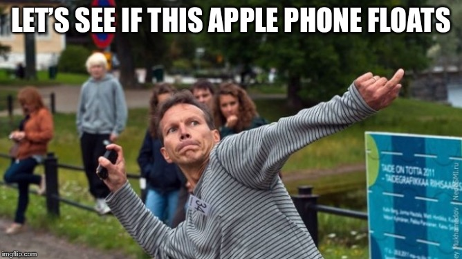 Throws Phone Guy | LET'S SEE IF THIS APPLE PHONE FLOATS | image tagged in throws phone guy | made w/ Imgflip meme maker