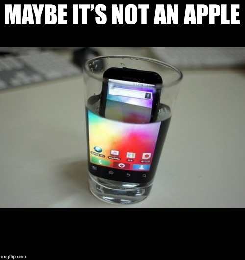 Phone in water | MAYBE IT'S NOT AN APPLE | image tagged in phone in water | made w/ Imgflip meme maker