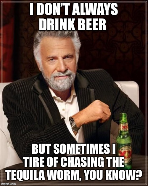 The Most Interesting Man In The World Meme |  I DON'T ALWAYS DRINK BEER; BUT SOMETIMES I TIRE OF CHASING THE TEQUILA WORM, YOU KNOW? | image tagged in memes,the most interesting man in the world | made w/ Imgflip meme maker