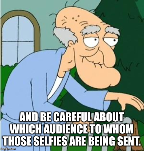 Herbert The Pervert | AND BE CAREFUL ABOUT WHICH AUDIENCE TO WHOM THOSE SELFIES ARE BEING SENT. | image tagged in herbert the pervert | made w/ Imgflip meme maker