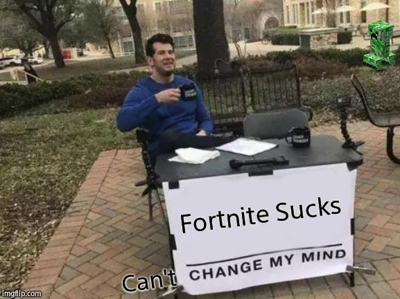 Fortnite Sucks! |  Fortnite Sucks; Can't | image tagged in memes,change my mind,fortnite,minecraft,you can't change my mind | made w/ Imgflip meme maker