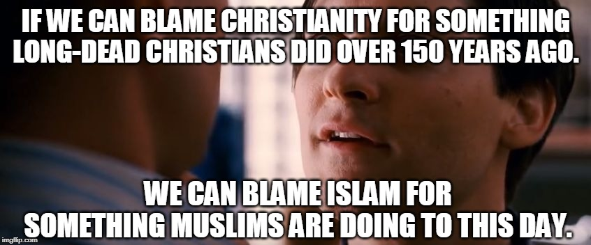 Problems with grievance history |  IF WE CAN BLAME CHRISTIANITY FOR SOMETHING LONG-DEAD CHRISTIANS DID OVER 150 YEARS AGO. WE CAN BLAME ISLAM FOR SOMETHING MUSLIMS ARE DOING TO THIS DAY. | image tagged in religion,double standards,historical meme,think about it | made w/ Imgflip meme maker