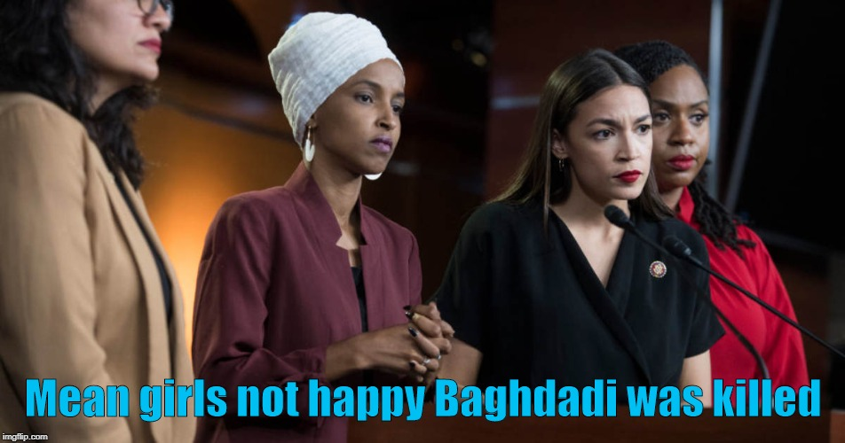 AOC means girls not happy Baghdadi was killed |  Mean girls not happy Baghdadi was killed | image tagged in aoc,mean girls,isis,democrats | made w/ Imgflip meme maker