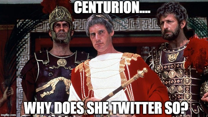 Life of Brian | CENTURION.... WHY DOES SHE TWITTER SO? | image tagged in life of brian | made w/ Imgflip meme maker