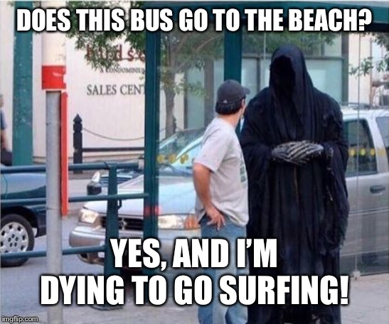 Grim reaper  | DOES THIS BUS GO TO THE BEACH? YES, AND I'M DYING TO GO SURFING! | image tagged in grim reaper | made w/ Imgflip meme maker