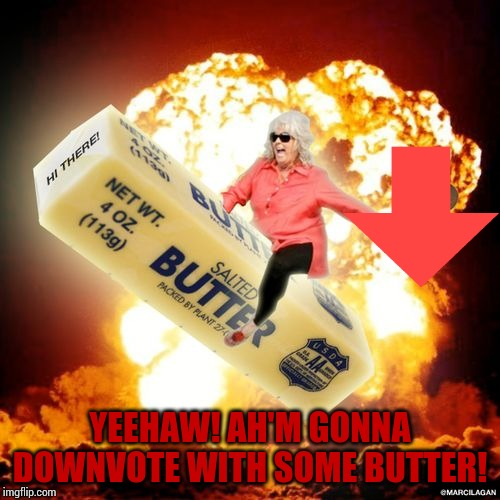 Paula Deen's buttery downvotes |  YEEHAW! AH'M GONNA DOWNVOTE WITH SOME BUTTER! | image tagged in paula deen explosive butter | made w/ Imgflip meme maker