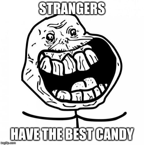 Forever Alone Happy | STRANGERS HAVE THE BEST CANDY | image tagged in memes,forever alone happy | made w/ Imgflip meme maker