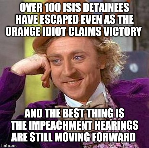 Creepy Condescending Wonka Meme | OVER 100 ISIS DETAINEES HAVE ESCAPED EVEN AS THE ORANGE IDIOT CLAIMS VICTORY AND THE BEST THING IS THE IMPEACHMENT HEARINGS ARE STILL MOVING | image tagged in memes,creepy condescending wonka | made w/ Imgflip meme maker