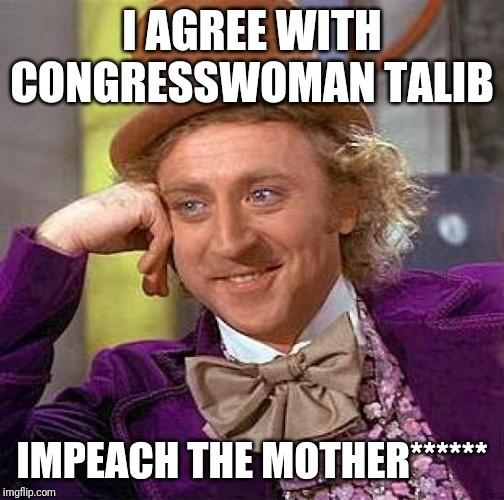 Creepy Condescending Wonka Meme | I AGREE WITH CONGRESSWOMAN TALIB IMPEACH THE MOTHER****** | image tagged in memes,creepy condescending wonka | made w/ Imgflip meme maker