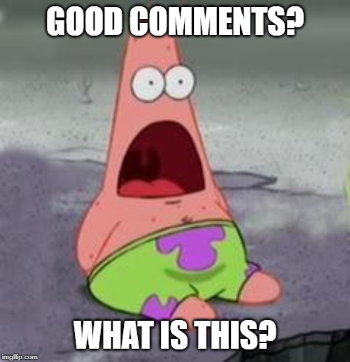 GOOD COMMENTS? WHAT IS THIS? | image tagged in suprised patrick | made w/ Imgflip meme maker