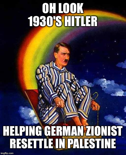 haavara agreement 33-39,Zionist didn't boycott German like the rest. One of the many reasons someJews don't always like Zionist |  OH LOOK 1930'S HITLER; HELPING GERMAN ZIONIST RESETTLE IN PALESTINE | image tagged in random hitler,zionist congress 1897 | made w/ Imgflip meme maker