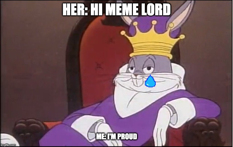 King Buggs Bunny | HER: HI MEME LORD ME: I'M PROUD | image tagged in king buggs bunny | made w/ Imgflip meme maker