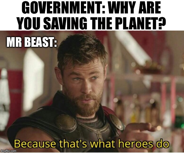 GOVERNMENT: WHY ARE YOU SAVING THE PLANET? MR BEAST: | image tagged in thats what heroes do | made w/ Imgflip meme maker