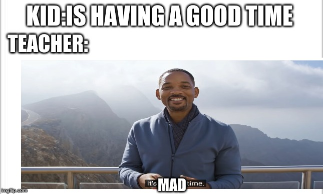 KID:IS HAVING A GOOD TIME; TEACHER:; MAD | image tagged in will smith,memes | made w/ Imgflip meme maker