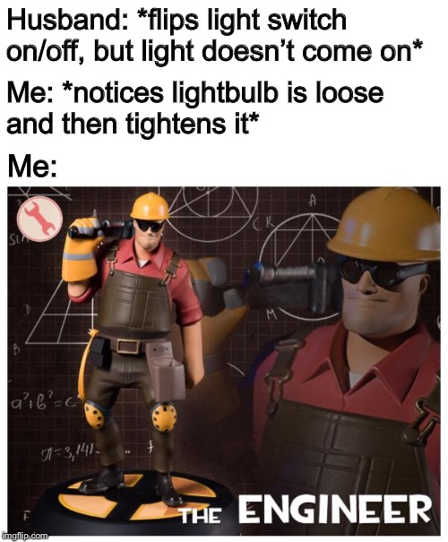 My work is done for the day. | Husband: *flips light switch on/off, but light doesn't come on* Me: Me: *notices lightbulb is loose and then tightens it* | image tagged in the engineer,memes,funny,lightbulb,tf2 engineer,team fortress 2 | made w/ Imgflip meme maker