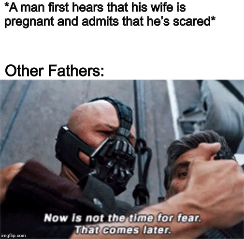 Wait until the baby arrives... :-) |  *A man first hears that his wife is pregnant and admits that he's scared*; Other Fathers: | image tagged in now is not the time for fear that comes later,memes,funny,bane,pregnancy | made w/ Imgflip meme maker