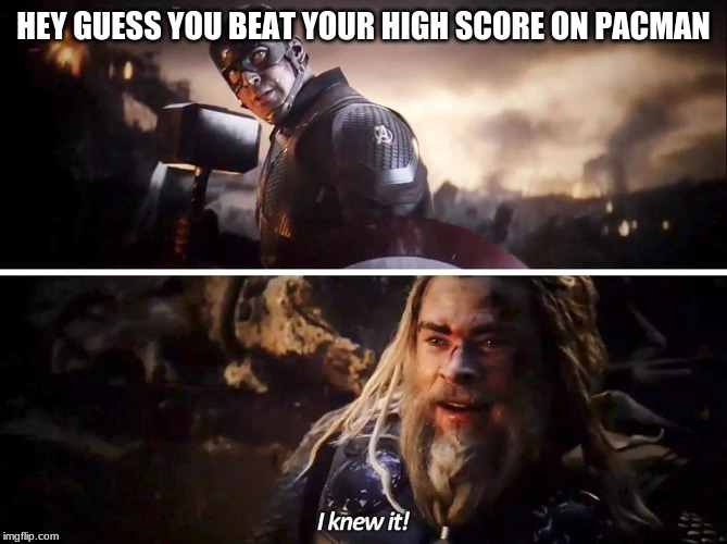 Well, it obvious when the name on the score is C A P | HEY GUESS YOU BEAT YOUR HIGH SCORE ON PACMAN | image tagged in i knew it thor | made w/ Imgflip meme maker