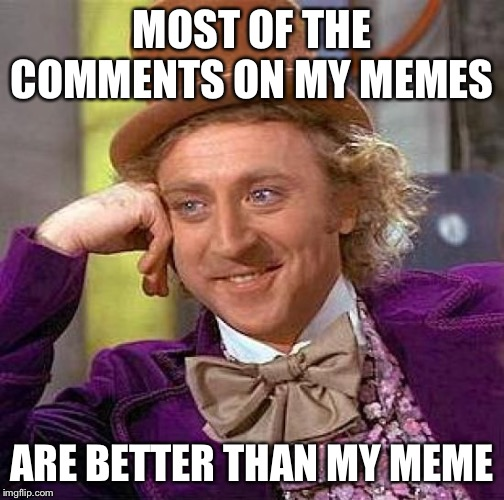 Creepy Condescending Wonka Meme | MOST OF THE COMMENTS ON MY MEMES ARE BETTER THAN MY MEME | image tagged in memes,creepy condescending wonka | made w/ Imgflip meme maker