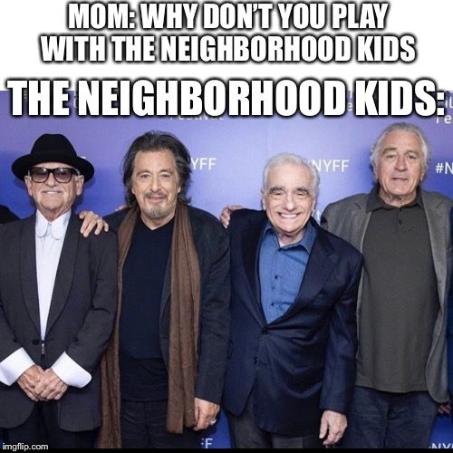 The neighborhood kids | MOM: WHY DON'T YOU PLAY WITH THE NEIGHBORHOOD KIDS THE NEIGHBORHOOD KIDS: | image tagged in irishman,joe pesci,robert deniro,al pacino,scorsese,neighborhood | made w/ Imgflip meme maker
