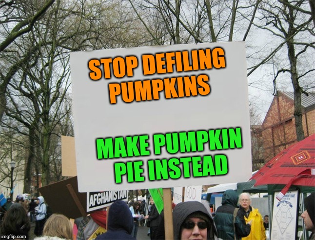 Blank protest sign | STOP DEFILING PUMPKINS MAKE PUMPKIN PIE INSTEAD | image tagged in blank protest sign | made w/ Imgflip meme maker
