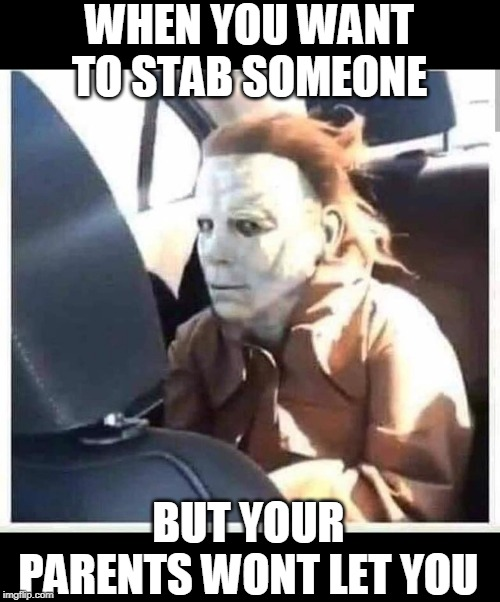 JUST LET HIM STAB SOMEONE |  WHEN YOU WANT TO STAB SOMEONE; BUT YOUR PARENTS WONT LET YOU | image tagged in michael myers,spooktober | made w/ Imgflip meme maker