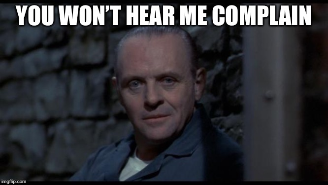 hannibal lecter silence of the lambs | YOU WON'T HEAR ME COMPLAIN | image tagged in hannibal lecter silence of the lambs | made w/ Imgflip meme maker