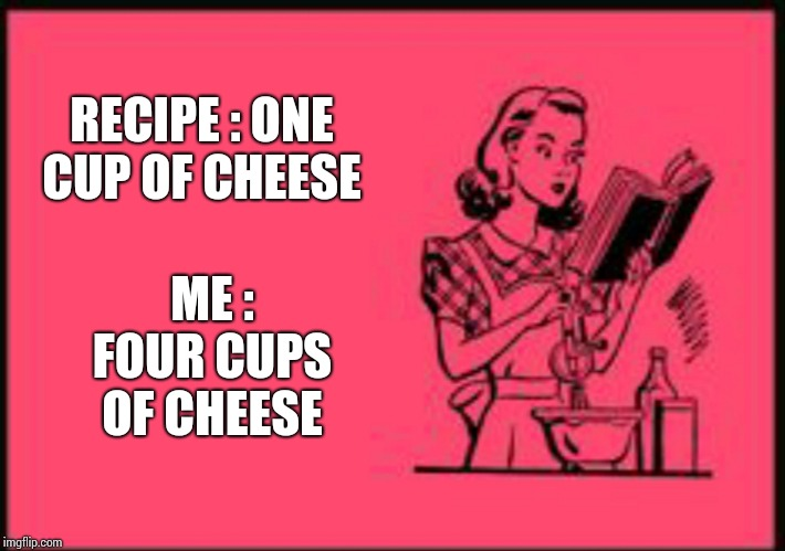 Say Cheese | RECIPE : ONE CUP OF CHEESE ME : FOUR CUPS OF CHEESE | image tagged in cookbook ecard,recipe,cheese,cheesy,yummy,memes | made w/ Imgflip meme maker