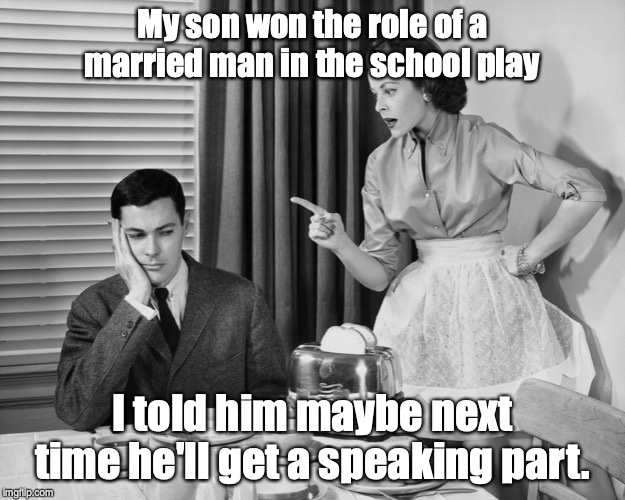 Nag Marrage | My son won the role of a married man in the school play I told him maybe next time he'll get a speaking part. | image tagged in nag marrage,pun,dad joke | made w/ Imgflip meme maker