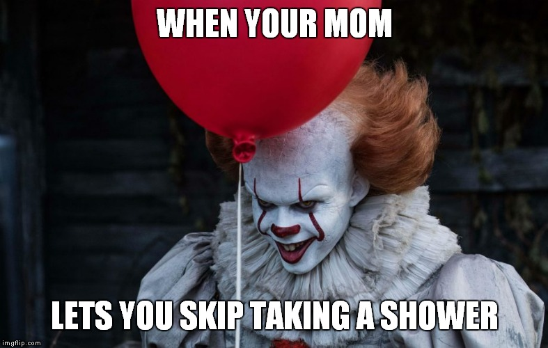 WHEN YOUR MOM LETS YOU SKIP TAKING A SHOWER | image tagged in pennywise | made w/ Imgflip meme maker