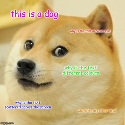 Doge | this is a dog why is the font in comic sans why is the text different colours why is the text scattered across the screen why is the dog cal | image tagged in memes,doge | made w/ Imgflip meme maker