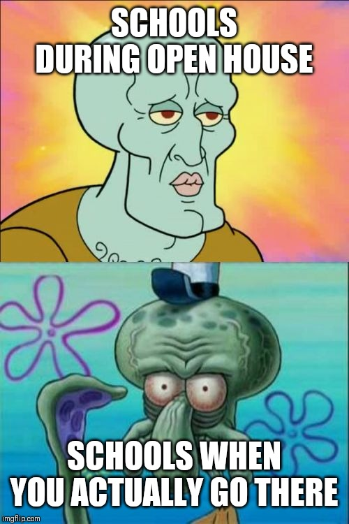 Squidward | SCHOOLS DURING OPEN HOUSE SCHOOLS WHEN YOU ACTUALLY GO THERE | image tagged in memes,squidward | made w/ Imgflip meme maker