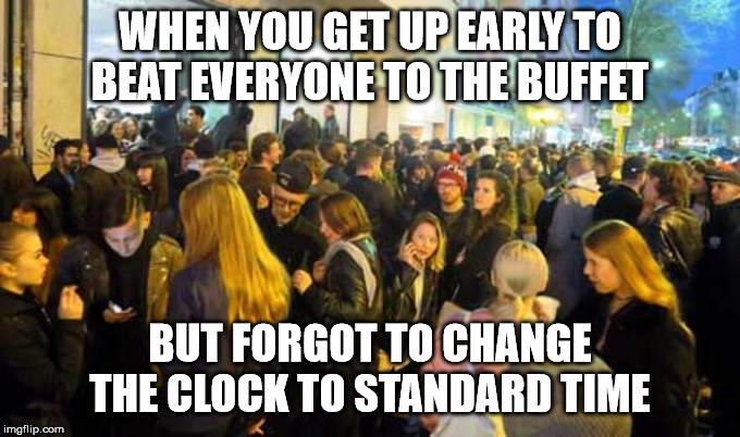 Standard time | WHEN YOU GET UP EARLY TO BEAT EVERYONE TO THE BUFFET BUT FORGOT TO CHANGE THE CLOCK TO STANDARD TIME | image tagged in standard time,buffet,clock,crowd | made w/ Imgflip meme maker
