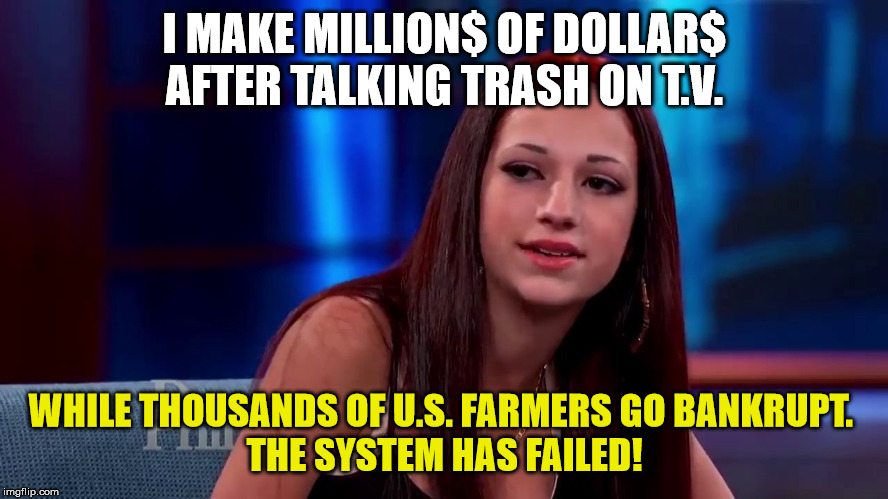 Catch me outside how bout dat | I MAKE MILLION$ OF DOLLAR$ AFTER TALKING TRASH ON T.V. WHILE THOUSANDS OF U.S. FARMERS GO BANKRUPT.  THE SYSTEM HAS FAILED! | image tagged in catch me outside how bout dat | made w/ Imgflip meme maker