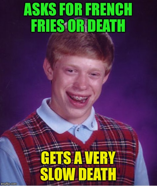 Bad Luck Brian Meme | ASKS FOR FRENCH FRIES OR DEATH GETS A VERY SLOW DEATH | image tagged in memes,bad luck brian | made w/ Imgflip meme maker