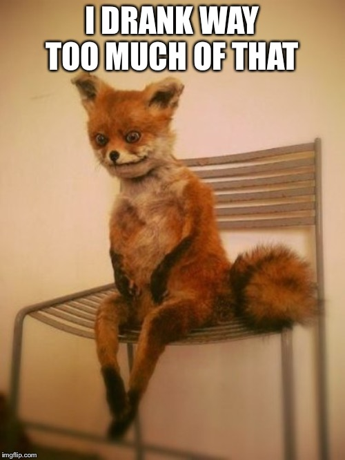 Exhausted fox | I DRANK WAY TOO MUCH OF THAT | image tagged in exhausted fox | made w/ Imgflip meme maker
