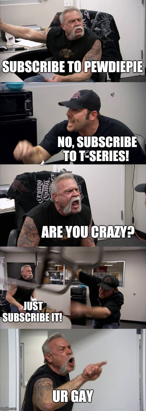American Chopper Argument Meme | SUBSCRIBE TO PEWDIEPIE NO, SUBSCRIBE TO T-SERIES! ARE YOU CRAZY? JUST SUBSCRIBE IT! UR GAY | image tagged in memes,american chopper argument | made w/ Imgflip meme maker