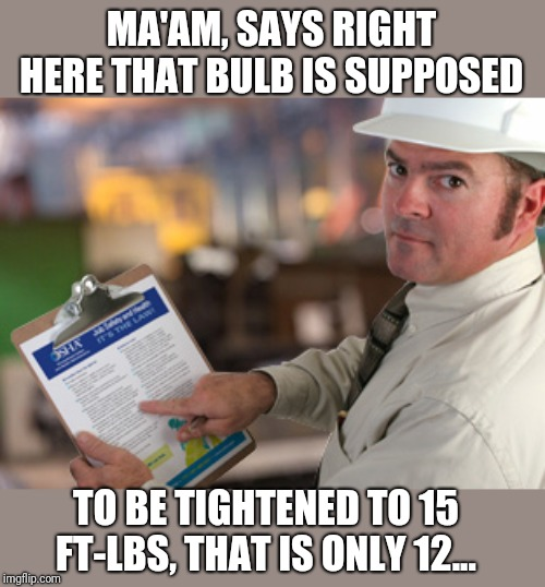 Osha Approved | MA'AM, SAYS RIGHT HERE THAT BULB IS SUPPOSED TO BE TIGHTENED TO 15 FT-LBS, THAT IS ONLY 12... | image tagged in osha approved | made w/ Imgflip meme maker