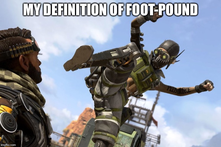 octane stomping mirage | MY DEFINITION OF FOOT-POUND | image tagged in octane stomping mirage | made w/ Imgflip meme maker