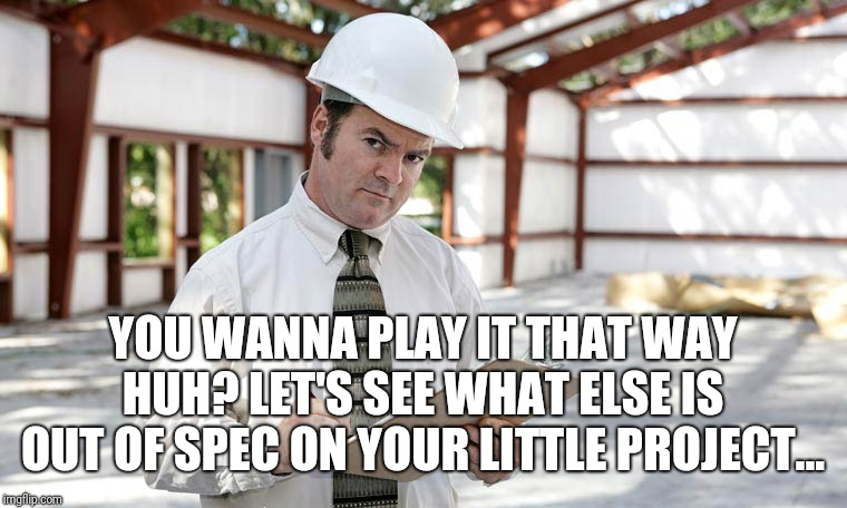 Building inspector  | YOU WANNA PLAY IT THAT WAY HUH? LET'S SEE WHAT ELSE IS OUT OF SPEC ON YOUR LITTLE PROJECT... | image tagged in building inspector | made w/ Imgflip meme maker